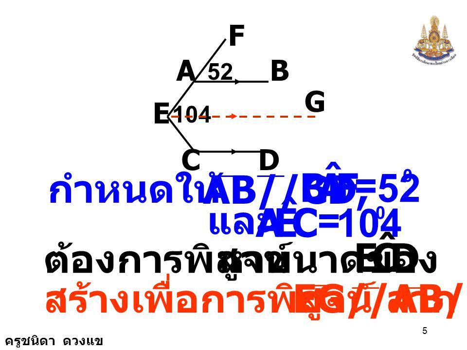 ครูชนิดา ดวงแข 5 AB F E CD 104 52 G CEA ˆ = 104 0 และ กำหนดให้ AB//CD, FAB ˆ = 52 0 หาขนาดของ DCE ˆ ต้องการพิสูจน์ สร้างเพื่อการพิสูจน์ ลาก EG//AB//CD