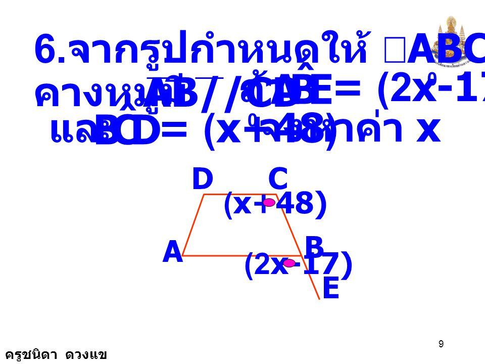 ครูชนิดา ดวงแข 29 ADCF E B AB//DE ดังนั้น ( เส้นตรงเส้นหนึ่งตัด เส้นตรงคู่หนึ่งทำ ให้มุมภายนอกและมุม ภายในที่อยู่ตรง ข้ามบนข้างเดียวกัน ของเส้นตัดมีขนาด เท่ากัน แล้วเส้นตรงคู่ นั้นขนานกัน )