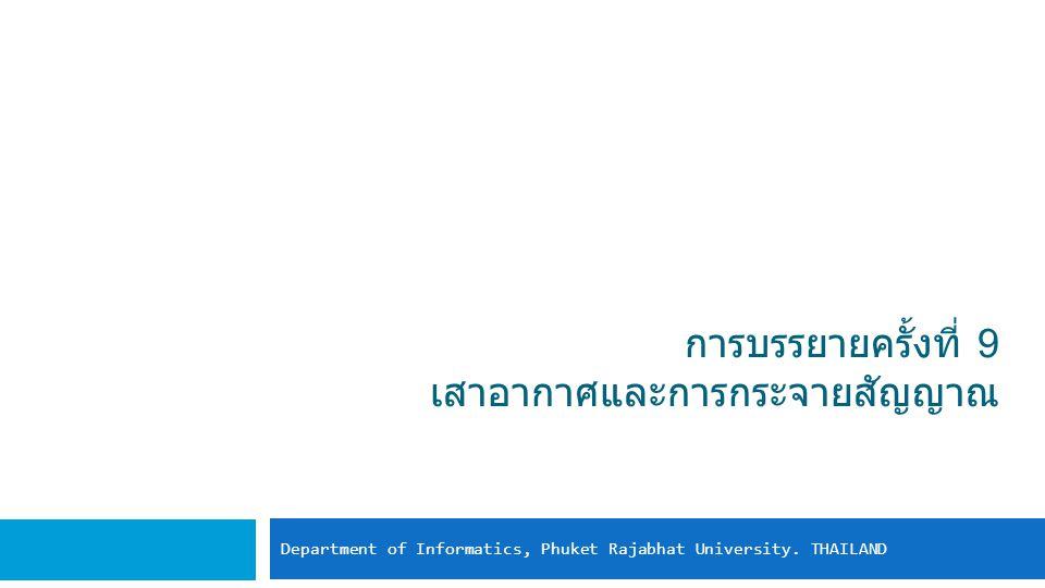 การบรรยายครั้งที่ 9 เสาอากาศและการกระจายสัญญาณ Department of Informatics, Phuket Rajabhat University.