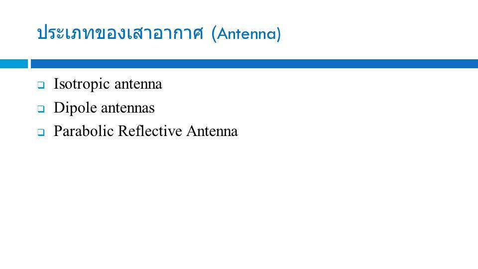 ประเภทของเสาอากาศ (Antenna)  Isotropic antenna  Dipole antennas  Parabolic Reflective Antenna