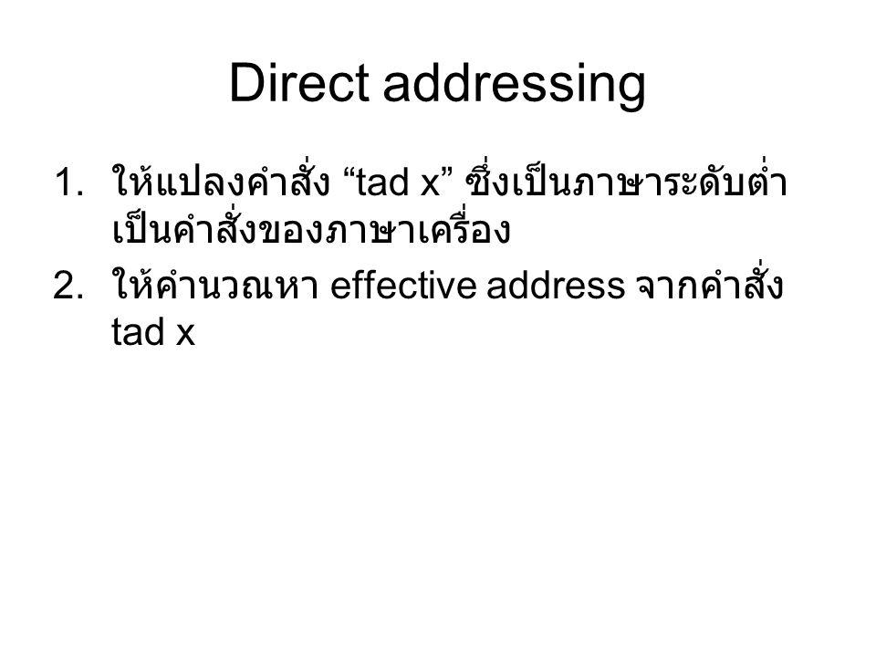 Direct addressing 1. ให้แปลงคำสั่ง tad x ซึ่งเป็นภาษาระดับต่ำ เป็นคำสั่งของภาษาเครื่อง 2.