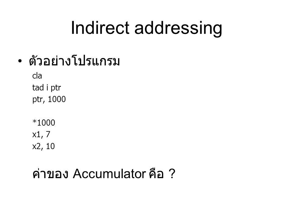 Indirect addressing ตัวอย่างโปรแกรม cla tad i ptr ptr, 1000 *1000 x1, 7 x2, 10 ค่าของ Accumulator คือ ?