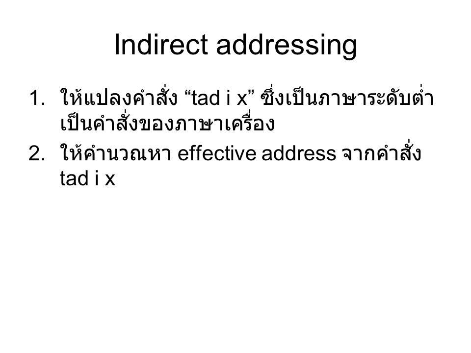 Indirect addressing 1. ให้แปลงคำสั่ง tad i x ซึ่งเป็นภาษาระดับต่ำ เป็นคำสั่งของภาษาเครื่อง 2.