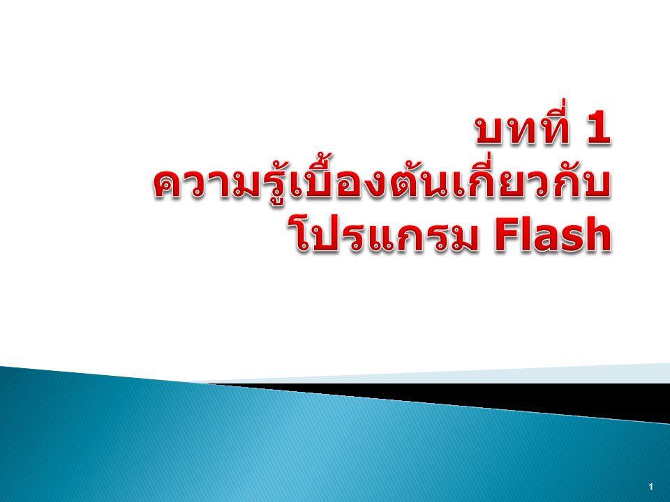  Flash เป็นโปรแกรมที่มีประสิทธิภาพสูง สำหรับงานด้านกราฟิก ภาพเคลื่อนไหว ตลอดจนมัลติมีเดียสำหรับเว็บ โดย ลักษณะเด่นของภาพเคลื่อนไหวที่ได้จาก โปรแกรม Flash คือ ไฟล์มีขนาดเล็ก จึง สามารถโหลดมาแสดงผลได้อย่างรวดเร็ว รวมทั้งคุณสมบัติในการสร้างภาพกราฟิก แบบเวคเตอร์ ทำให้ภาพมีความคมชัด สามารถย่อ - ขยายขนาดได้ โดยยังคง ความสวยงามเหมือนเดิม 2
