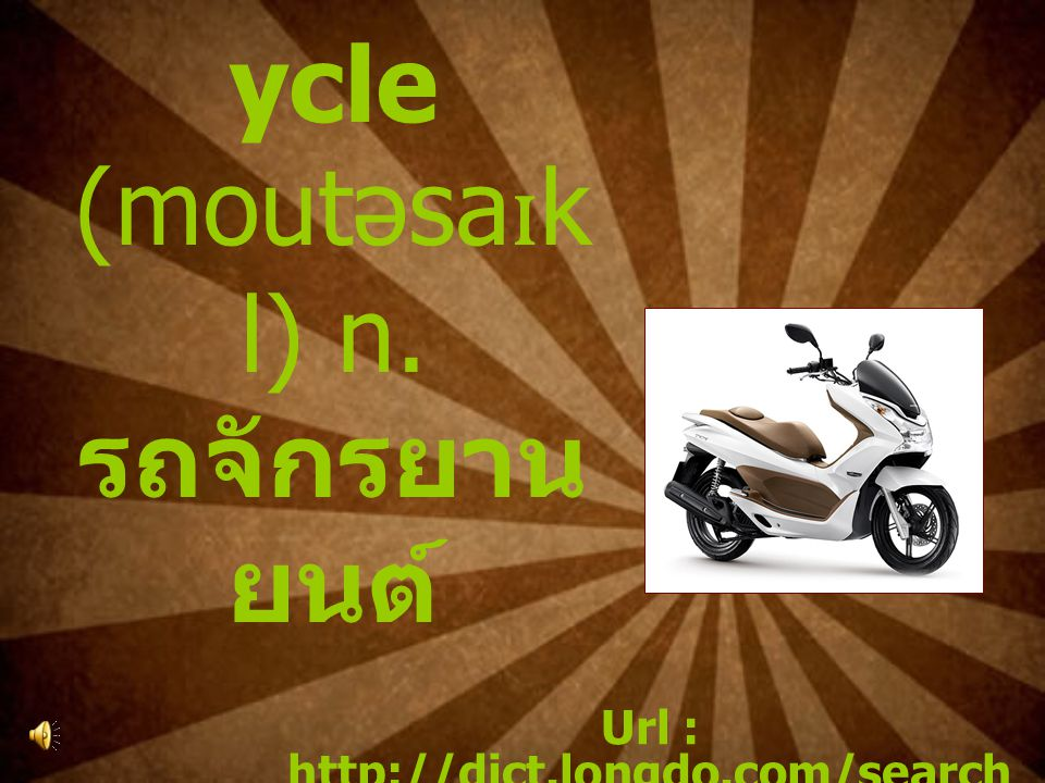 9.Motorc ycle (moutəsa ɪ k l) n. รถจักรยาน ยนต์ Url : http://dict.longdo.com/search /motorcycle