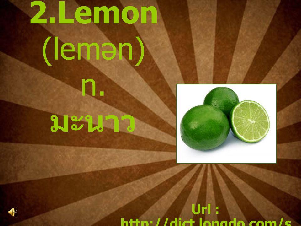 2.Lemon (lemən) n. มะนาว Url : http://dict.longdo.com/s earch/lemon