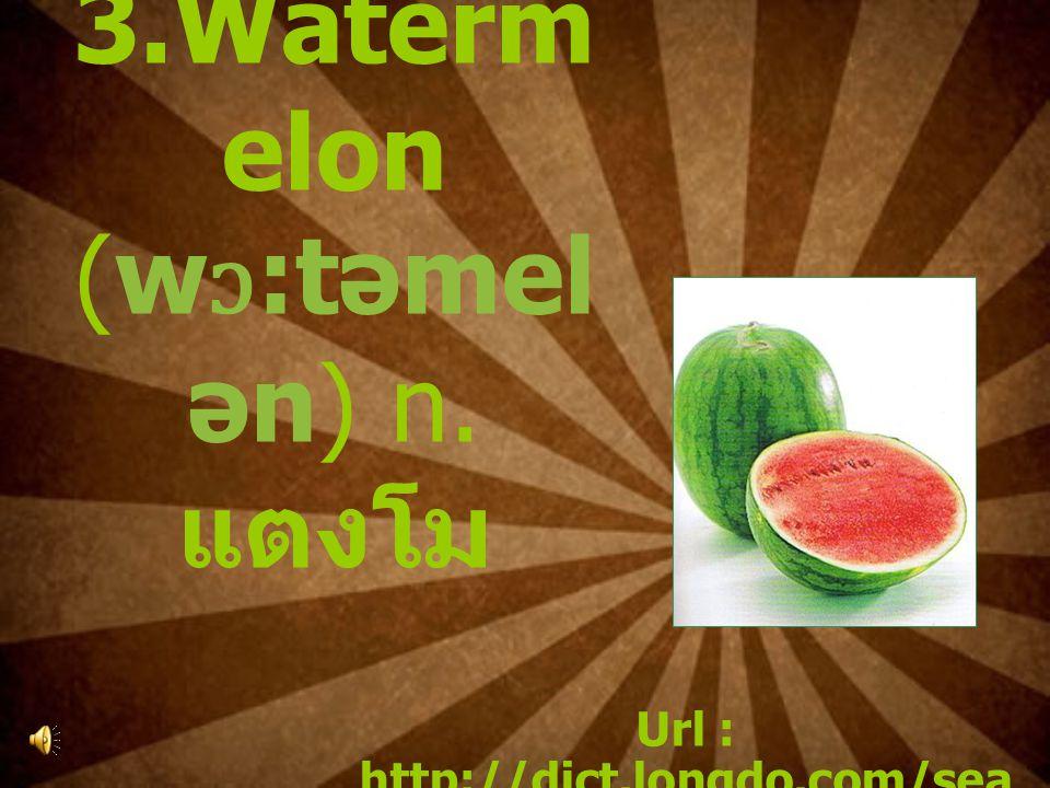3.Waterm elon (w ɔ :təmel ən) n. แตงโม Url : http://dict.longdo.com/sea rch/watermelon