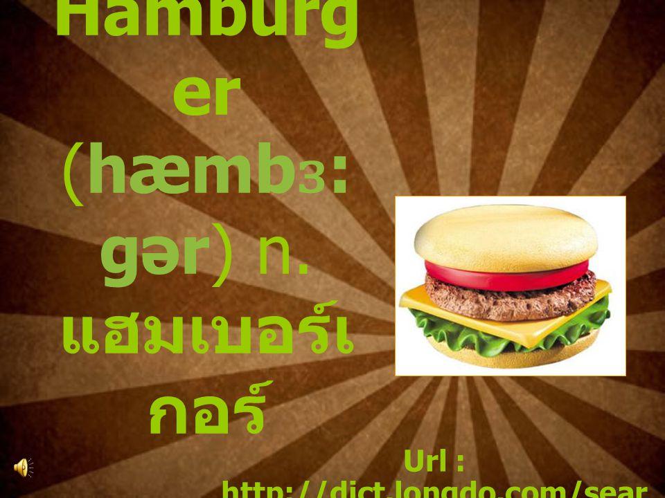 5. Hamburg er (hæmb ɜ : gər) n. แฮมเบอร์เ กอร์ Url : http://dict.longdo.com/sear ch/hamburger