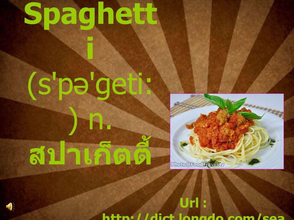 6. Spaghett i (s pə geti: ) n. สปาเก็ตตี้ Url : http://dict.longdo.com/sea rch/spaghetti