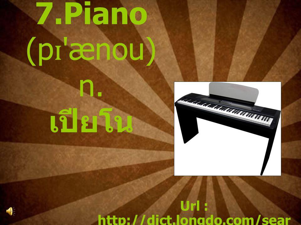 7.Piano (p ɪ 'ænou) n. เปียโน Url : http://dict.longdo.com/sear ch/piano