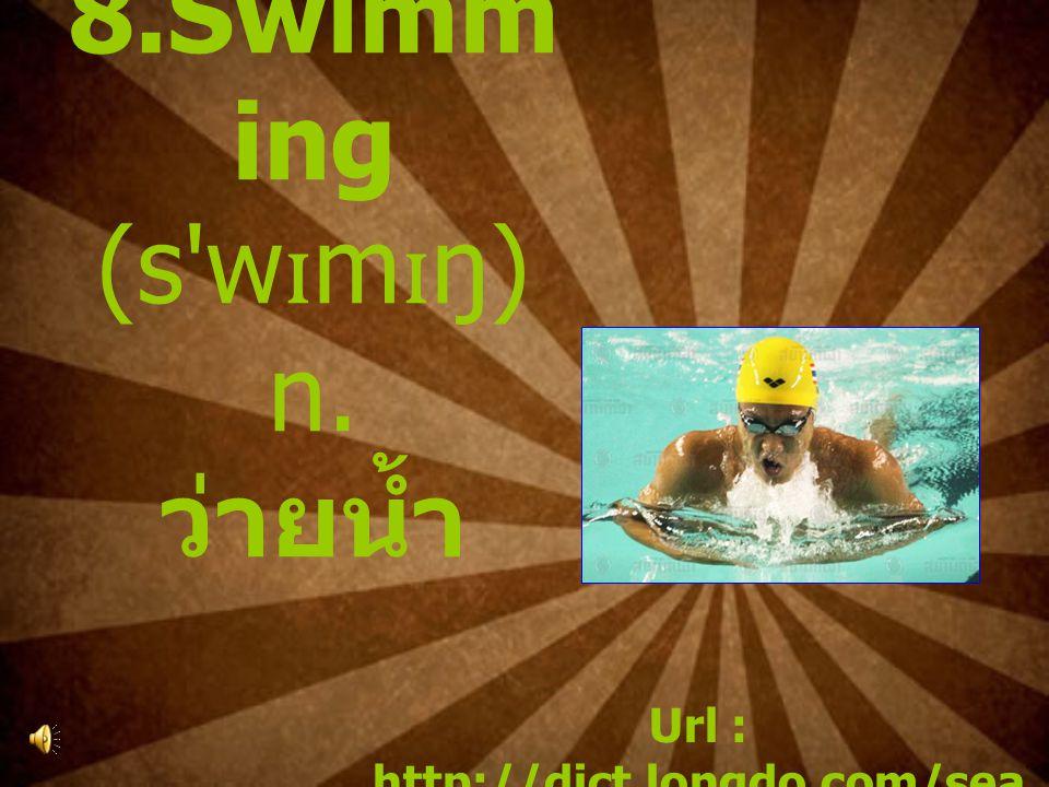 8.Swimm ing (s w ɪ m ɪ ŋ) n. ว่ายน้ำ Url : http://dict.longdo.com/sea rch/swimming