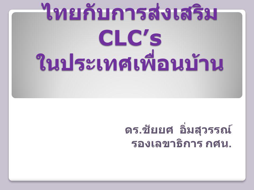 ไทยกับการส่งเสริม CLC's ในประเทศเพื่อนบ้าน ดร. ชัยยศ อิ่มสุวรรณ์ รองเลขาธิการ กศน.