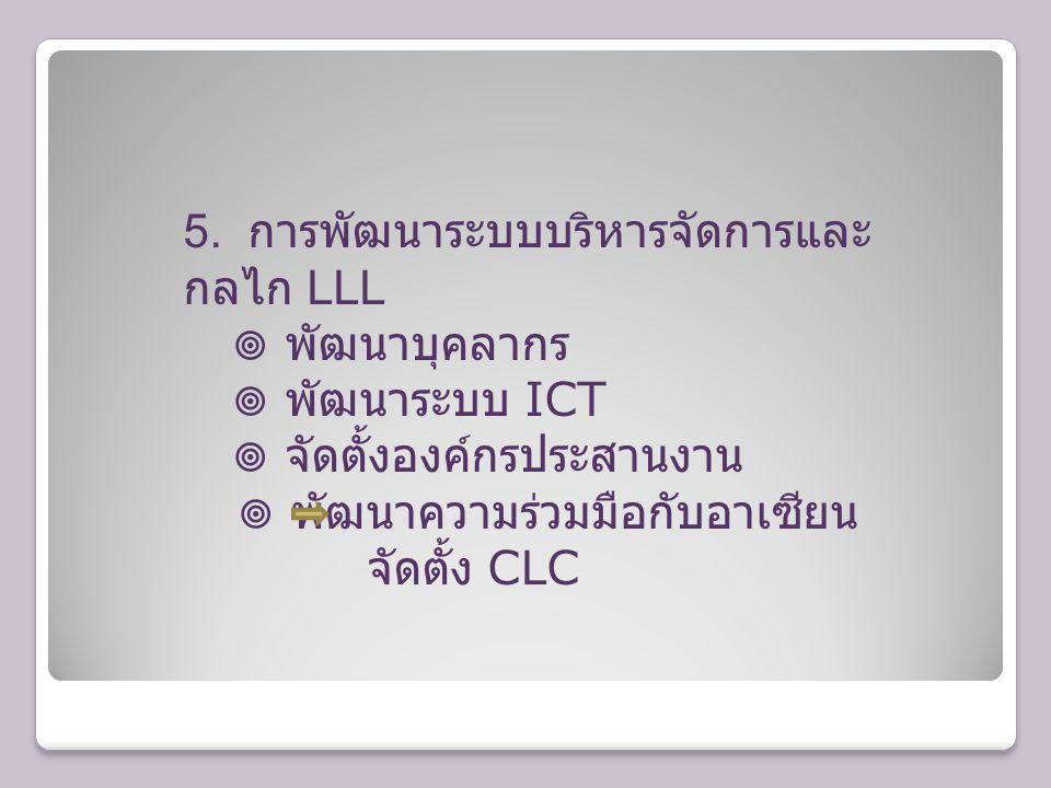 5. การพัฒนาระบบบริหารจัดการและ กลไก LLL  พัฒนาบุคลากร  พัฒนาระบบ ICT  จัดตั้งองค์กรประสานงาน  พัฒนาความร่วมมือกับอาเซียน จัดตั้ง CLC