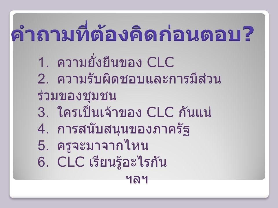 1. ความยั่งยืนของ CLC 2. ความรับผิดชอบและการมีส่วน ร่วมของชุมชน 3. ใครเป็นเจ้าของ CLC กันแน่ 4. การสนับสนุนของภาครัฐ 5. ครูจะมาจากไหน 6. CLC เรียนรู้อ