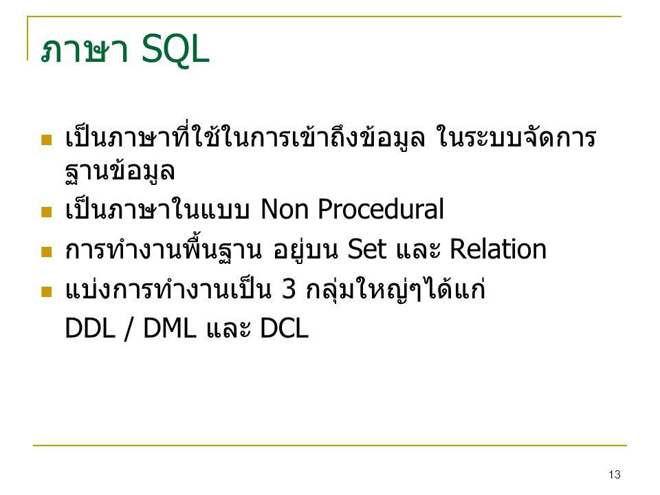 13 ภาษา SQL เป็นภาษาที่ใช้ในการเข้าถึงข้อมูล ในระบบจัดการ ฐานข้อมูล เป็นภาษาในแบบ Non Procedural การทำงานพื้นฐาน อยู่บน Set และ Relation แบ่งการทำงานเป็น 3 กลุ่มใหญ่ๆได้แก่ DDL / DML และ DCL