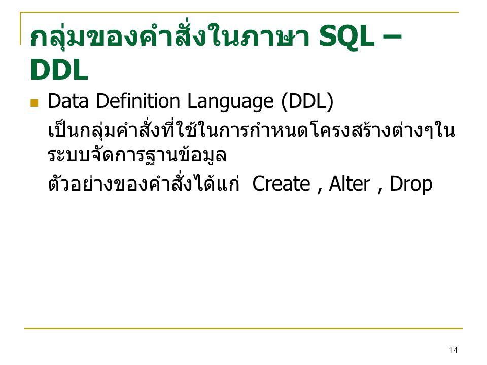 14 กลุ่มของคำสั่งในภาษา SQL – DDL Data Definition Language (DDL) เป็นกลุ่มคำสั่งที่ใช้ในการกำหนดโครงสร้างต่างๆใน ระบบจัดการฐานข้อมูล ตัวอย่างของคำสั่งได้แก่ Create, Alter, Drop