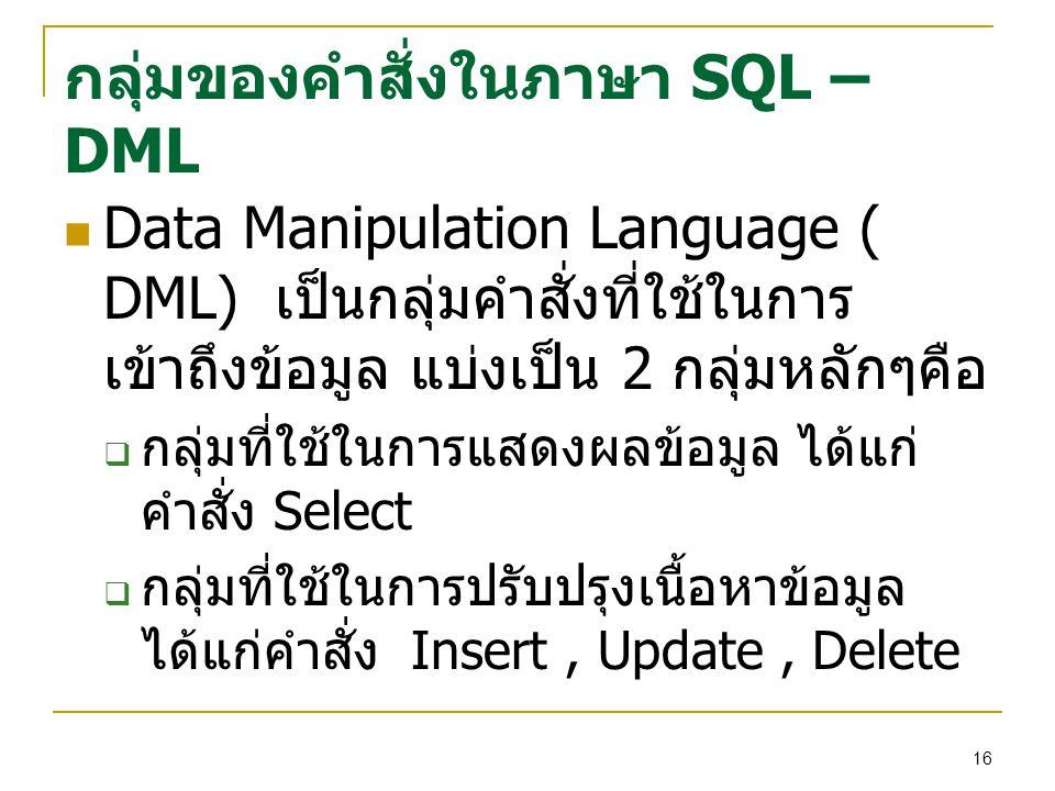 16 กลุ่มของคำสั่งในภาษา SQL – DML Data Manipulation Language ( DML) เป็นกลุ่มคำสั่งที่ใช้ในการ เข้าถึงข้อมูล แบ่งเป็น 2 กลุ่มหลักๆคือ  กลุ่มที่ใช้ในการแสดงผลข้อมูล ได้แก่ คำสั่ง Select  กลุ่มที่ใช้ในการปรับปรุงเนื้อหาข้อมูล ได้แก่คำสั่ง Insert, Update, Delete