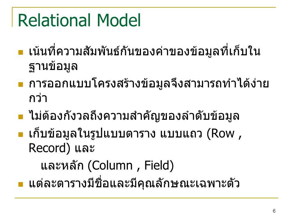 Relational Model เน้นที่ความสัมพันธ์กันของค่าของข้อมูลที่เก็บใน ฐานข้อมูล การออกแบบโครงสร้างข้อมูลจึงสามารถทำได้ง่าย กว่า ไม่ต้องกังวลถึงความสำคัญของลำดับข้อมูล เก็บข้อมูลในรูปแบบตาราง แบบแถว (Row, Record) และ และหลัก (Column, Field) แต่ละตารางมีชื่อและมีคุณลักษณะเฉพาะตัว 6