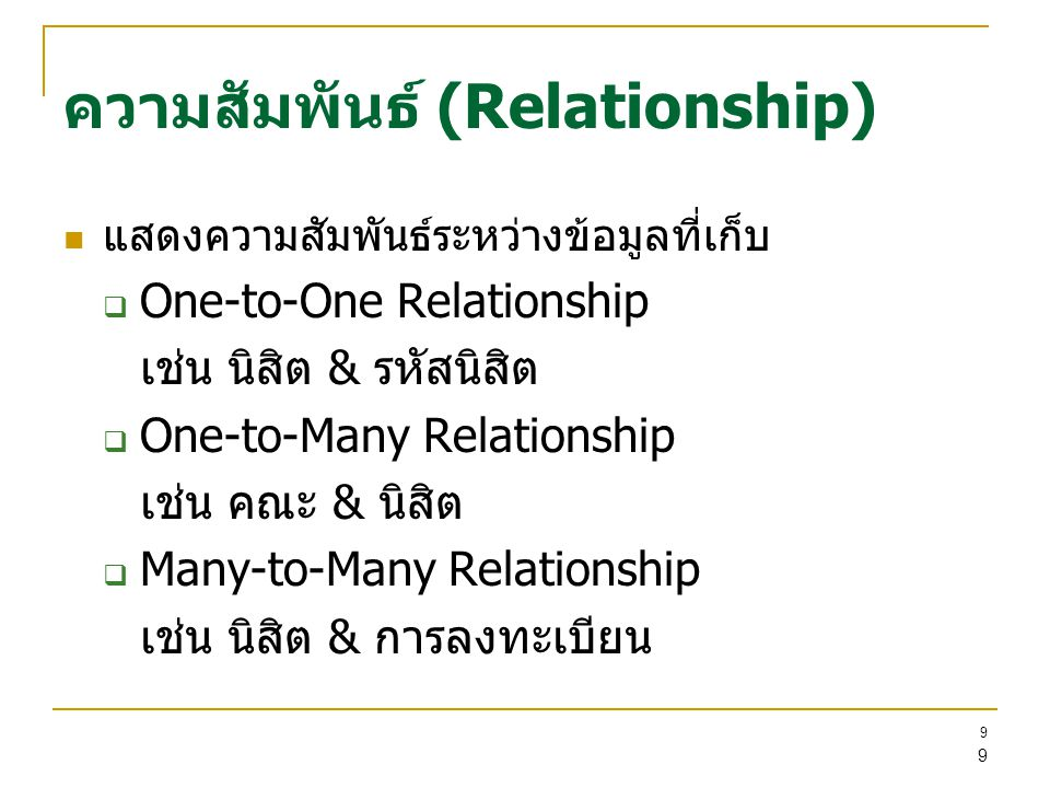 9 9 ความสัมพันธ์ (Relationship) แสดงความสัมพันธ์ระหว่างข้อมูลที่เก็บ  One-to-One Relationship เช่น นิสิต & รหัสนิสิต  One-to-Many Relationship เช่น