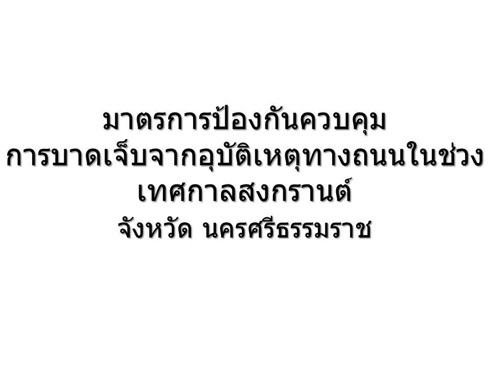 มาตรการป้องกันควบคุม การบาดเจ็บจากอุบัติเหตุทางถนนในช่วง เทศกาลสงกรานต์ จังหวัด นครศรีธรรมราช