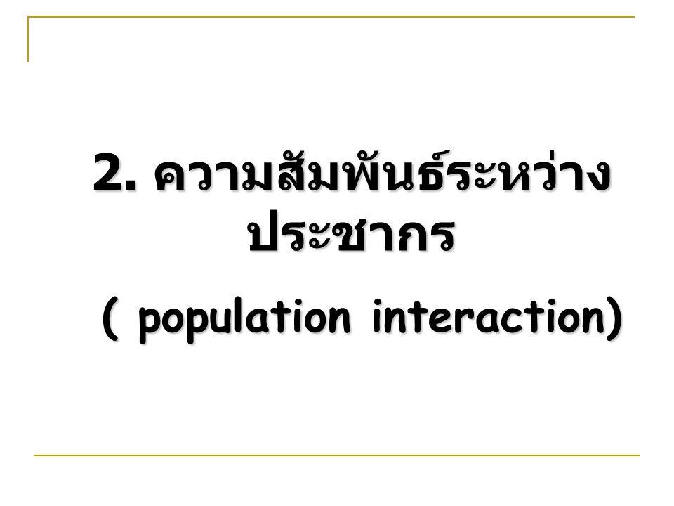 2. ความสัมพันธ์ระหว่าง ประชากร ( population interaction) ( population interaction)