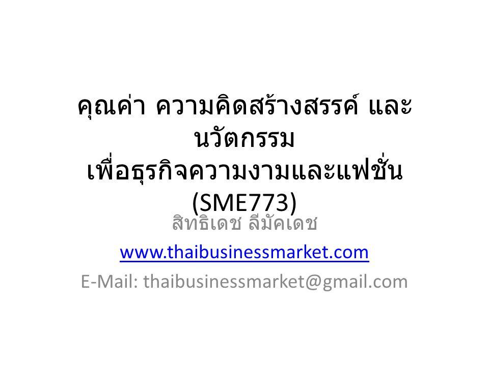 คุณค่า ความคิดสร้างสรรค์ และ นวัตกรรม เพื่อธุรกิจความงามและแฟชั่น (SME773) สิทธิเดช ลีมัคเดช www.thaibusinessmarket.com E-Mail: thaibusinessmarket@gmail.com