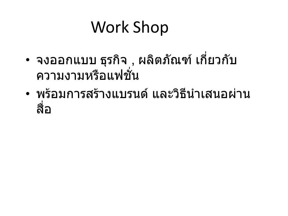 Work Shop จงออกแบบ ธุรกิจ, ผลิตภัณฑ์ เกี่ยวกับ ความงามหรือแฟชั่น พร้อมการสร้างแบรนด์ และวิธีนำเสนอผ่าน สื่อ