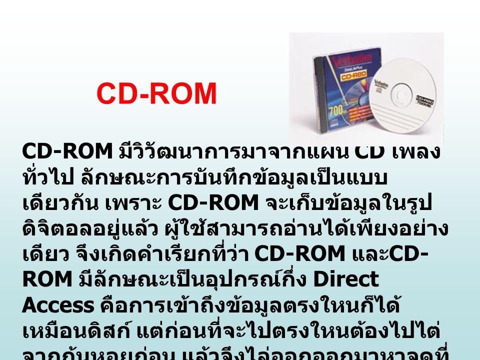 CD-ROM CD-ROM มีวิวัฒนาการมาจากแผ่น CD เพลง ทั่วไป ลักษณะการบันทึกข้อมูลเป็นแบบ เดียวกัน เพราะ CD-ROM จะเก็บข้อมูลในรูป ดิจิตอลอยู่แล้ว ผู้ใช้สามารถอ่านได้เพียงอย่าง เดียว จึงเกิดคำเรียกที่ว่า CD-ROM และ CD- ROM มีลักษณะเป็นอุปกรณ์กึ่ง Direct Access คือการเข้าถึงข้อมูลตรงใหนก็ได้ เหมือนดิสก์ แต่ก่อนที่จะไปตรงใหนต้องไปไต่ จากก้นหอยก่อน แล้วจึงไล่ออกออกมาหาจุดที่ ต้องการ จึงต้องใช้เวลาในการเข้าถึงข้อมูล นานกว่า HDD โดยความเร็วในการค้นหาข้อมูล จะมีค่าประมาณ 150-250 mSec แต่มีอัตรา การส่งข้อมูลหลาย ๆค่าขึ้นกับความเร็วในการ หมุน