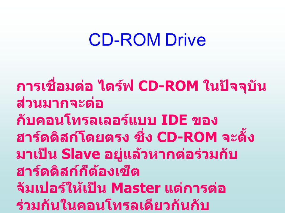 การเชื่อมต่อ ไดร์ฟ CD-ROM ในปัจจุบัน ส่วนมากจะต่อ กับคอนโทรลเลอร์แบบ IDE ของ ฮาร์ดดิสก์โดยตรง ซึ่ง CD-ROM จะตั้ง มาเป็น Slave อยู่แล้วหากต่อร่วมกับ ฮาร์ดดิสก์ก็ต้องเซ็ต จัมเปอร์ให้เป็น Master แต่การต่อ ร่วมกันในคอนโทรลเดียวกันกับ ฮาร์ดดิสก์แบบนี้ถ้าเลี่ยงได้จะเป็นการดี เพราะไดร์ฟ CD-ROM นั้นทำงานช้ากว่า ฮาร์ดดิสก์ และจะไปถ่วงให้ฮาร์ดดิสก์ ทำงานช้าลงด้วย