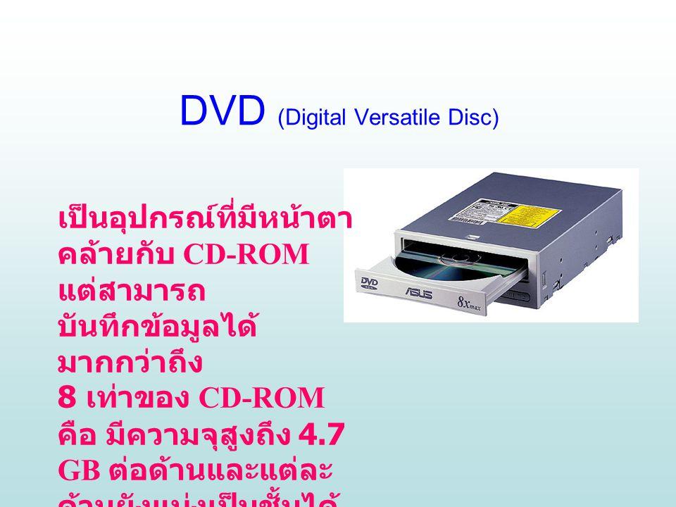 DVD (Digital Versatile Disc) เป็นอุปกรณ์ที่มีหน้าตา คล้ายกับ CD-ROM แต่สามารถ บันทึกข้อมูลได้ มากกว่าถึง 8 เท่าของ CD-ROM คือ มีความจุสูงถึง 4.7 GB ต่อด้านและแต่ละ ด้านยังแบ่งเป็นชั้นได้ อีก