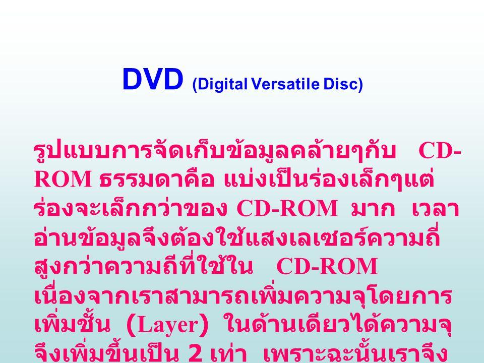 DVD (Digital Versatile Disc) รูปแบบการจัดเก็บข้อมูลคล้ายๆกับ CD- ROM ธรรมดาคือ แบ่งเป็นร่องเล็กๆแต่ ร่องจะเล็กกว่าของ CD-ROM มาก เวลา อ่านข้อมูลจึงต้องใช้แสงเลเซอร์ความถี่ สูงกว่าความถีที่ใช้ใน CD-ROM เนื่องจากเราสามารถเพิ่มความจุโดยการ เพิ่มชั้น (Layer) ในด้านเดียวได้ความจุ จึงเพิ่มขึ้นเป็น 2 เท่า เพราะฉะนั้นเราจึง เลือกได้ว่าต้องการที่มีหน้าเดียว / ชั้น เดียว หรือ หน้าเดียว /2 ชั้น