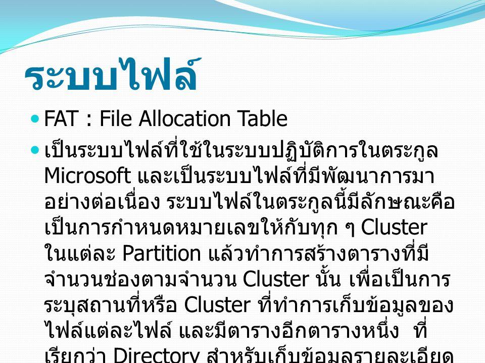 ระบบไฟล์ FAT : File Allocation Table เป็นระบบไฟล์ที่ใช้ในระบบปฏิบัติการในตระกูล Microsoft และเป็นระบบไฟล์ที่มีพัฒนาการมา อย่างต่อเนื่อง ระบบไฟล์ในตระกูลนี้มีลักษณะคือ เป็นการกำหนดหมายเลขให้กับทุก ๆ Cluster ในแต่ละ Partition แล้วทำการสร้างตารางที่มี จำนวนช่องตามจำนวน Cluster นั้น เพื่อเป็นการ ระบุสถานที่หรือ Cluster ที่ทำการเก็บข้อมูลของ ไฟล์แต่ละไฟล์ และมีตารางอีกตารางหนึ่ง ที่ เรียกว่า Directory สำหรับเก็บข้อมูลรายละเอียด ของไฟล์ เช่น Attribute ต่าง ๆ และ หมายเลข Cluster เริ่มต้นที่เก็บตัวข้อมูลจริง ๆ ระบบไฟล์ FAT มีหลายรุ่นดังต่อไปนี้ FAT12 FAT16 FAT32