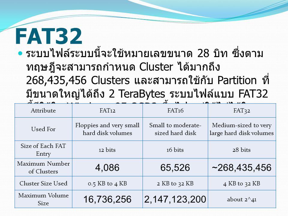 FAT32 ระบบไฟล์ระบบนี้จะใช้หมายเลขขนาด 28 บิท ซึ่งตาม ทฤษฎีจะสามารถกำหนด Cluster ได้มากถึง 268,435,456 Clusters และสามารถใช้กับ Partition ที่ มีขนาดใหญ่ได้ถึง 2 TeraBytes ระบบไฟล์แบบ FAT32 นี้มีใช้ใน Windows 95 OSR2 ขึ้นไป แต่ใช้ไม่ได้ใน Windows NT AttributeFAT12FAT16FAT32 Used For Floppies and very small hard disk volumes Small to moderate- sized hard disk Medium-sized to very large hard disk volumes Size of Each FAT Entry 12 bits16 bits28 bits Maximum Number of Clusters 4,08665,526~268,435,456 Cluster Size Used0.5 KB to 4 KB2 KB to 32 KB4 KB to 32 KB Maximum Volume Size 16,736,2562,147,123,200 about 2^41