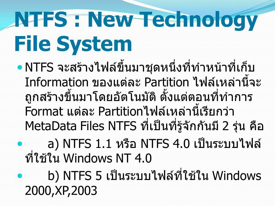 NTFS : New Technology File System NTFS จะสร้างไฟล์ขึ้นมาชุดหนึ่งที่ทำหน้าที่เก็บ Information ของแต่ละ Partition ไฟล์เหล่านี้จะ ถูกสร้างขึ้นมาโดยอัตโนมัติ ตั้งแต่ตอนที่ทำการ Format แต่ละ Partition ไฟล์เหล่านี้เรียกว่า MetaData Files NTFS ที่เป็นที่รู้จักกันมี 2 รุ่น คือ a) NTFS 1.1 หรือ NTFS 4.0 เป็นระบบไฟล์ ที่ใช้ใน Windows NT 4.0 b) NTFS 5 เป็นระบบไฟล์ที่ใช้ใน Windows 2000,XP,2003