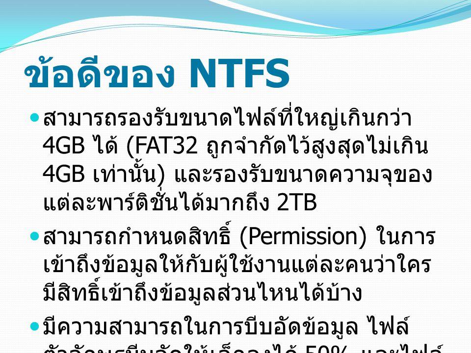 ข้อดีของ NTFS สามารถรองรับขนาดไฟล์ที่ใหญ่เกินกว่า 4GB ได้ (FAT32 ถูกจำกัดไว้สูงสุดไม่เกิน 4GB เท่านั้น ) และรองรับขนาดความจุของ แต่ละพาร์ติชั่นได้มากถึง 2TB สามารถกำหนดสิทธิ์ (Permission) ในการ เข้าถึงข้อมูลให้กับผู้ใช้งานแต่ละคนว่าใคร มีสิทธิ์เข้าถึงข้อมูลส่วนไหนได้บ้าง มีความสามารถในการบีบอัดข้อมูล ไฟล์ ตัวอักษรบีบอัดให้เล็กลงได้ 50% และไฟล์ ติดตั้ง (.exe) บีบอัดให้เล็กลงได้ 40%