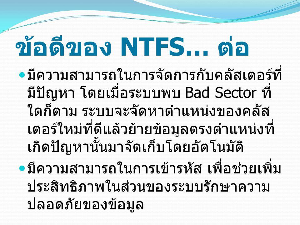ข้อดีของ NTFS… ต่อ มีความสามารถในการจัดการกับคลัสเตอร์ที่ มีปัญหา โดยเมื่อระบบพบ Bad Sector ที่ ใดก็ตาม ระบบจะจัดหาตำแหน่งของคลัส เตอร์ใหม่ที่ดีแล้วย้ายข้อมูลตรงตำแหน่งที่ เกิดปัญหานั้นมาจัดเก็บโดยอัตโนมัติ มีความสามารถในการเข้ารหัส เพื่อช่วยเพิ่ม ประสิทธิภาพในส่วนของระบบรักษาความ ปลอดภัยของข้อมูล