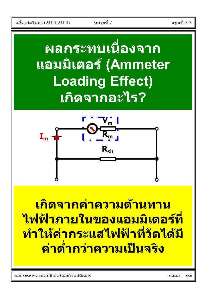 แผ่นที่ 7-3 ผลกระทบเนื่องจาก แอมมิเตอร์ (Ammeter Loading Effect) เกิดจากอะไร ? เกิดจากค่าความต้านทาน ไฟฟ้าภายในของแอมมิเตอร์ที่ ทำให้ค่ากระแสไฟฟ้าที่ว