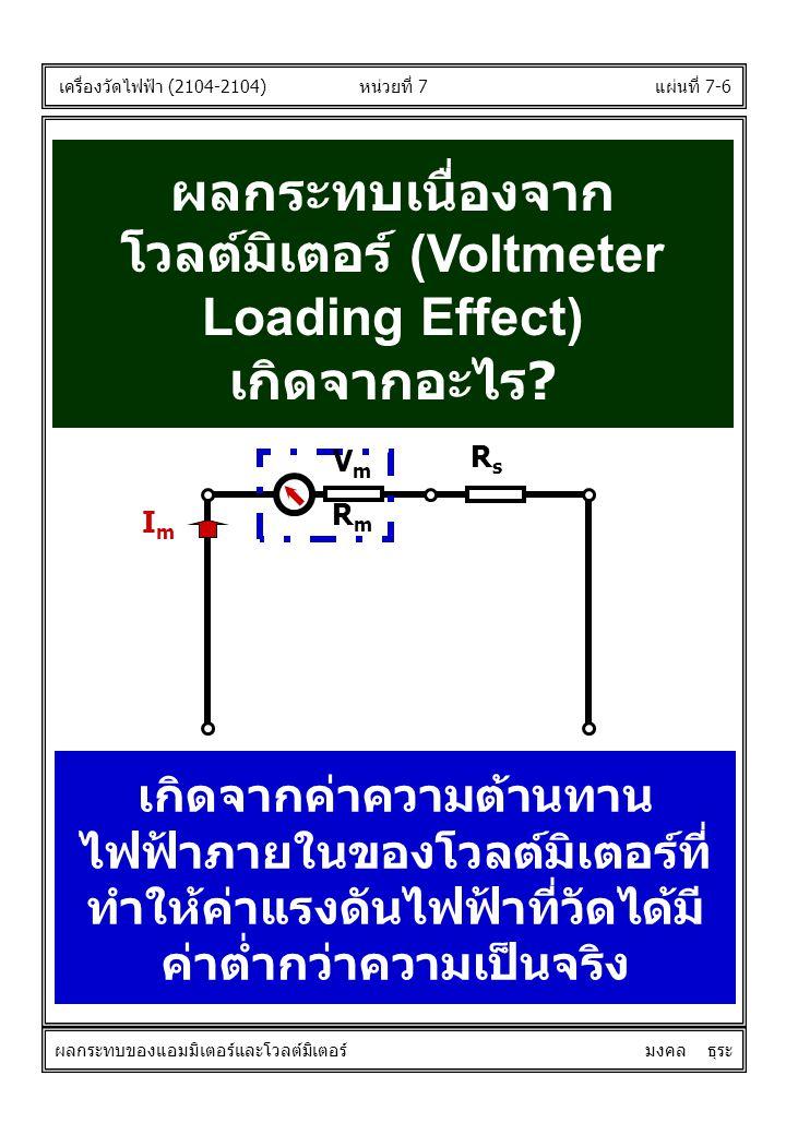 แผ่นที่ 7-6 ผลกระทบเนื่องจาก โวลต์มิเตอร์ (Voltmeter Loading Effect) เกิดจากอะไร? เกิดจากค่าความต้านทาน ไฟฟ้าภายในของโวลต์มิเตอร์ที่ ทำให้ค่าแรงดันไฟฟ