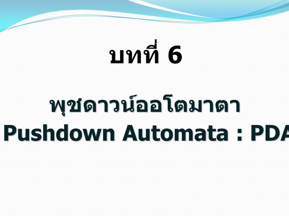 พุชดาวน์ออโตมาตา บทที่ 6 Pushdown Automata : PDA