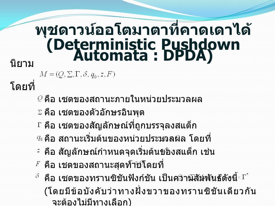 พุชดาวน์ออโตมาตาที่คาดเดาได้ (Deterministic Pushdown Automata : DPDA) นิยาม โดยที่ คือ เซตของสถานะภายในหน่วยประมวลผล คือ เซตของตัวอักษรอินพุต คือ เซตข