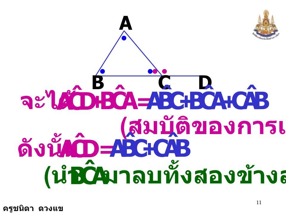 ครูชนิดา ดวงแข 10 A BCD DCA ˆ เนื่องจาก = 180 0 + ACB ˆ ( ขนาดของมุมตรง ) = 180 0 CBA ˆ + ACB ˆ + BAC ˆ ( ขนาดของมุมภายในทั้งสามมุมของ รูป  รวมกันเท