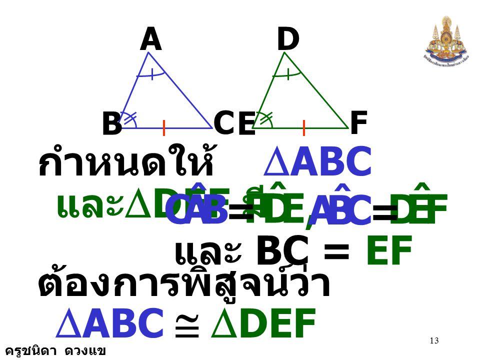 ครูชนิดา ดวงแข 12 ทฤษฎีบท ถ้ารูปสามเหลี่ยมสองรูปมี มุมที่มีขนาดเท่ากันสองคู่และ ด้านคู่ที่อยู่ตรงข้ามกับมุมคู่ ที่มีขนาดเท่ากัน ยาวเท่ากัน คู่หนึ่ง แล