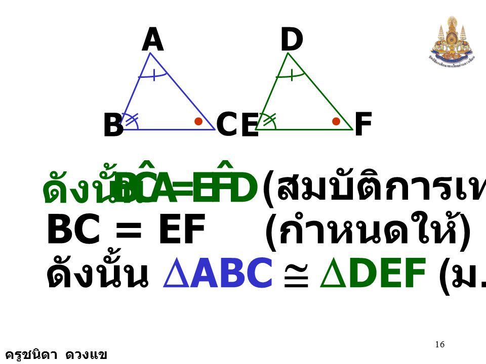 ครูชนิดา ดวงแข 15 A B C D E F = 180 0 EDF ˆ + FED ˆ + DFE ˆ ( ขนาดของมุมภายในทั้งสามมุมของ รูป  รวมกันเท่ากับ ) 180 0 = BAC ˆ + CBA ˆ + ACB ˆ EDF ˆ