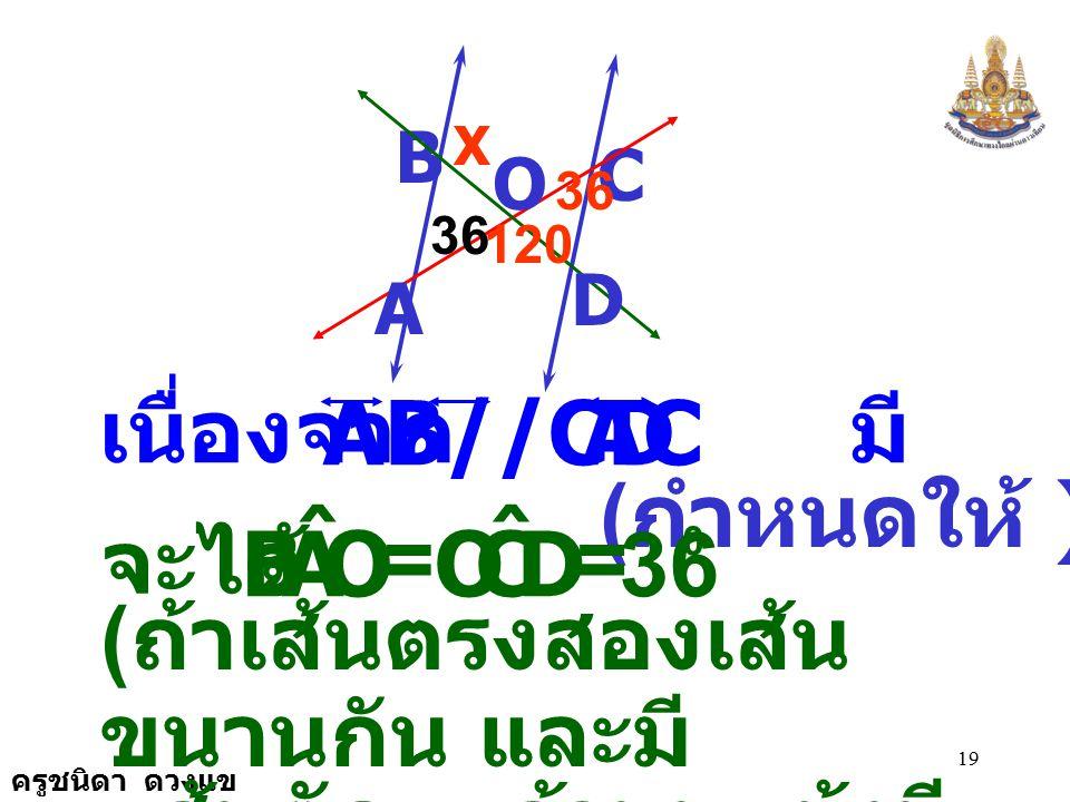 ครูชนิดา ดวงแข 18 ตัวอย่าง กำหนดให้ และมี C B AB//CD ตัด ที่จุด O AC และ BD A D O 120 36 X DCO ˆ = 0 DOA ˆ = 120 0 จงหาค่า x