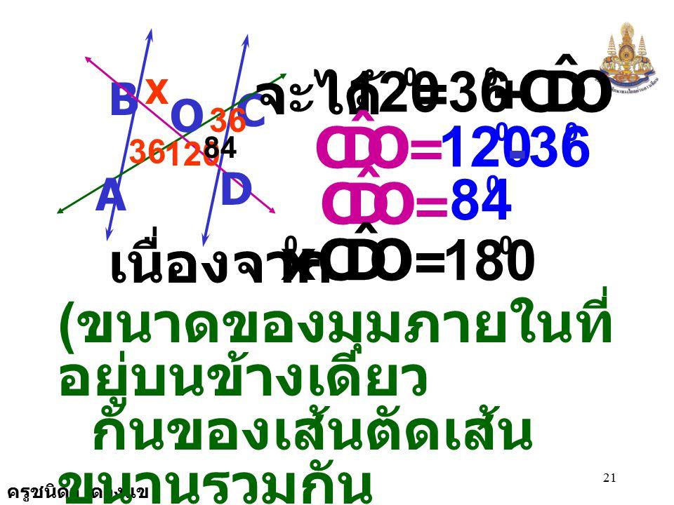 ครูชนิดา ดวงแข 20 C B A D O 120 36 X ( ขนาดมุมภายนอกของรูป  เท่ากับ ผลบวกของขนาดของมุมภายในที่ ไม่ใช่มุมประชิดของมุมภายนอกนั้น ) เนื่องจาก DOA ˆ เป็น