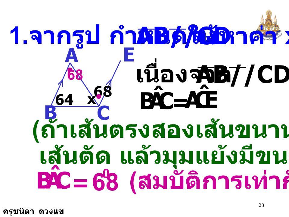 ครูชนิดา ดวงแข 22 C B A D O 120 36 X จะได้ + = 180 0 x 0 84 0 x 0 = 180 0 - 84 0 ดังนั้น x 0 = 96 0 84