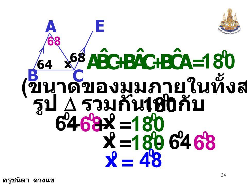 ครูชนิดา ดวงแข 23 1. จากรูป กำหนดให้ AB//CD จงหาค่า x A E C B 64 68 x CAB ˆ ECA ˆ = ( ถ้าเส้นตรงสองเส้นขนานกันและมี เส้นตัด แล้วมุมแย้งมีขนาดเท่ากัน )