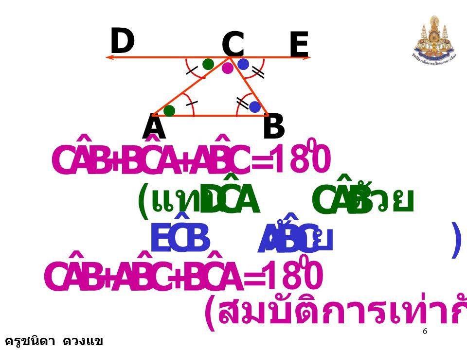 ครูชนิดา ดวงแข 26 B A C E D 105 x y วิธีทำ CDB ˆ DCA ˆ + = 180 0 ( ถ้าเส้นตรงสองเส้น ขนานกันและมีเส้น ตัดแล้วขนาดของมุม ภายในข้างเดียวกัน ของเส้นตัดรวมกัน เท่ากับ 180 องศา )
