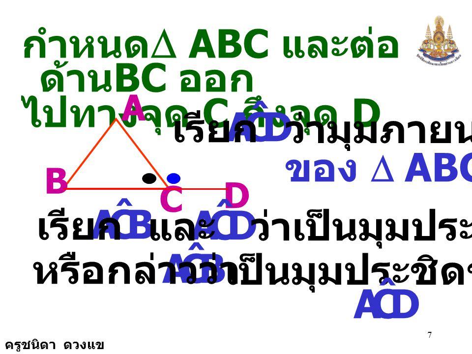 ครูชนิดา ดวงแข 7 กำหนด  ABC และต่อ ด้าน BC ออก ไปทางจุด C ถึงจุด D D A B C DCA ˆ เรียก ว่ามุมภายนอก ของ  ABC DCA ˆ BCA ˆ เรียก ว่าเป็นมุมประชิดและ BCA ˆ หรือกล่าวว่า เป็นมุมประชิดของ DCA ˆ