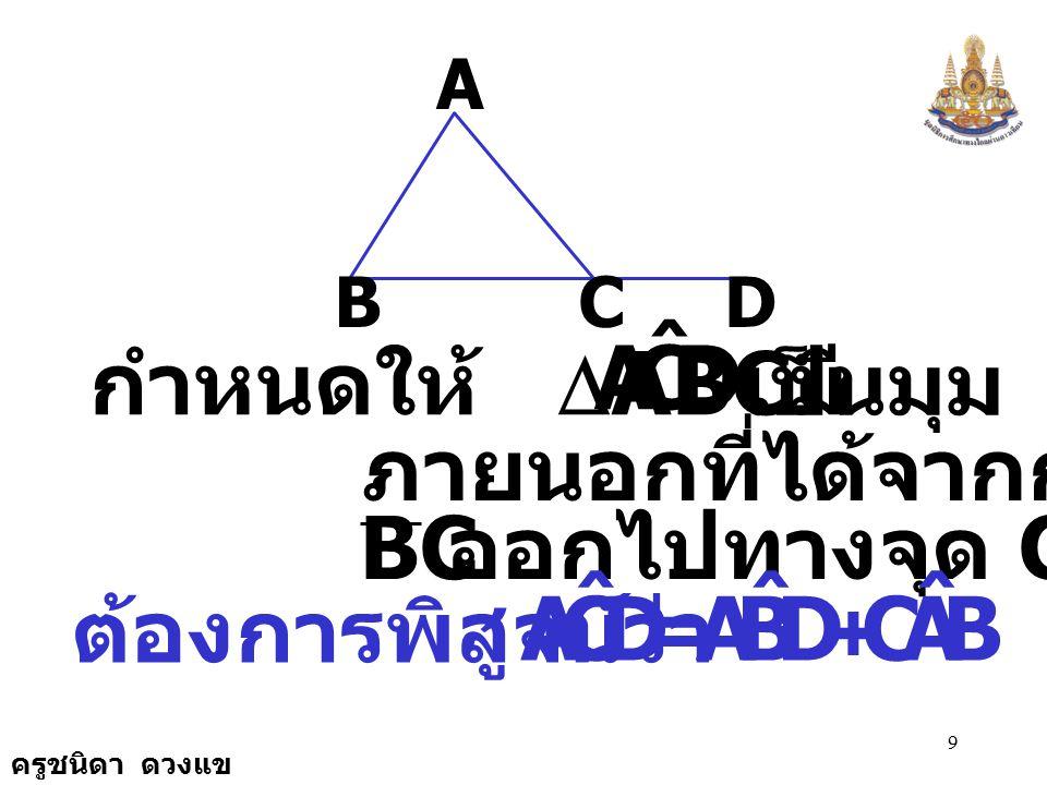 ครูชนิดา ดวงแข 8 ทฤษฎีบท ถ้าต่อด้านใดด้านหนึ่งของ รูปสามเหลี่ยมออกไป มุม ภายนอกที่เกิดขึ้นจะมีขนาด เท่ากับผลบวกของขนาด ของมุมภายในที่ไม่ใช่มุม ประชิดข